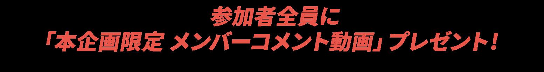 参加者全員に「本企画限定 メンバーコメント動画」プレゼント!